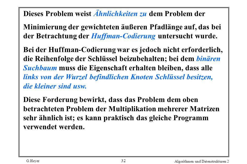 G.Heyer Algorithmen und Datenstrukturen 2 32 Dieses Problem weist Ähnlichkeiten zu dem Problem der Minimierung der gewichteten äußeren Pfadlänge auf, das bei der Betrachtung der Huffman-Codierung untersucht wurde.