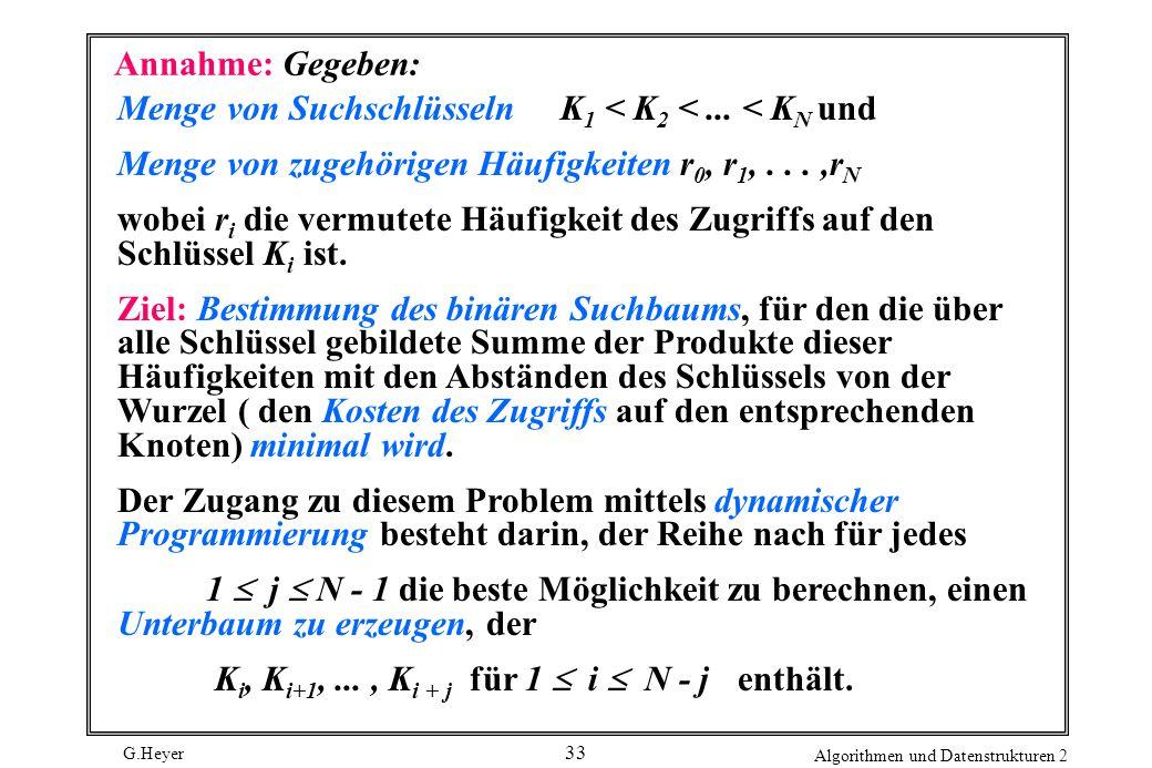 G.Heyer Algorithmen und Datenstrukturen 2 33 Annahme: Gegeben: Menge von Suchschlüsseln K 1 < K 2 <...