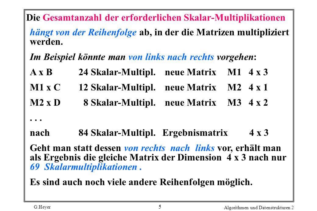 G.Heyer Algorithmen und Datenstrukturen 2 5 Die Gesamtanzahl der erforderlichen Skalar-Multiplikationen hängt von der Reihenfolge ab, in der die Matrizen multipliziert werden.