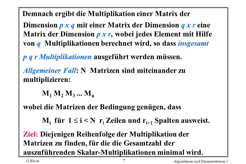 G.Heyer Algorithmen und Datenstrukturen 2 7 Demnach ergibt die Multiplikation einer Matrix der Dimension p x q mit einer Matrix der Dimension q x r eine Matrix der Dimension p x r, wobei jedes Element mit Hilfe von q Multiplikationen berechnet wird, so dass insgesamt p q r Multiplikationen ausgeführt werden müssen.