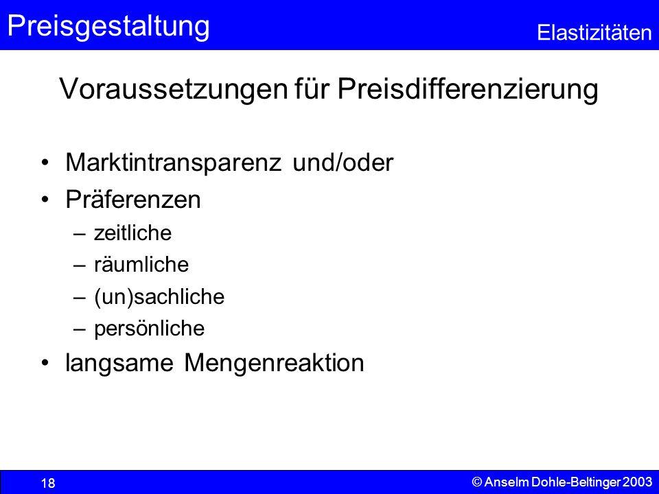 Preisgestaltung Elastizitäten © Anselm Dohle-Beltinger 2003 18 Voraussetzungen für Preisdifferenzierung Marktintransparenz und/oder Präferenzen –zeitl