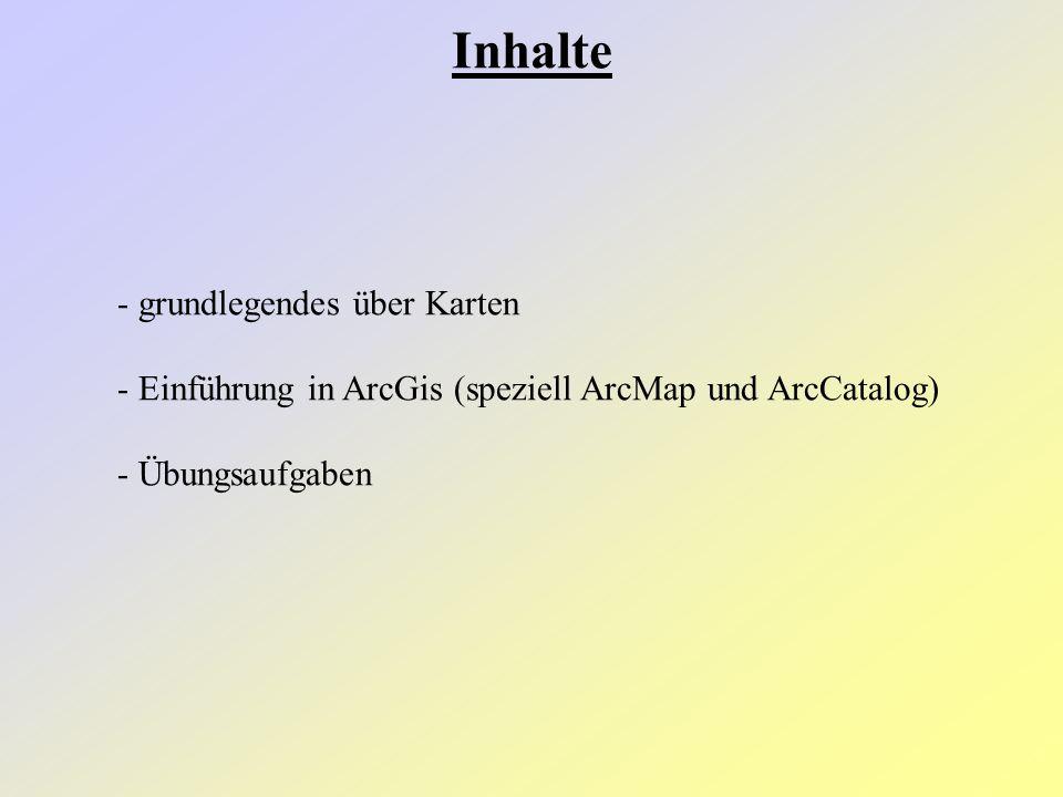 Inhalte - grundlegendes über Karten - Einführung in ArcGis (speziell ArcMap und ArcCatalog) - Übungsaufgaben