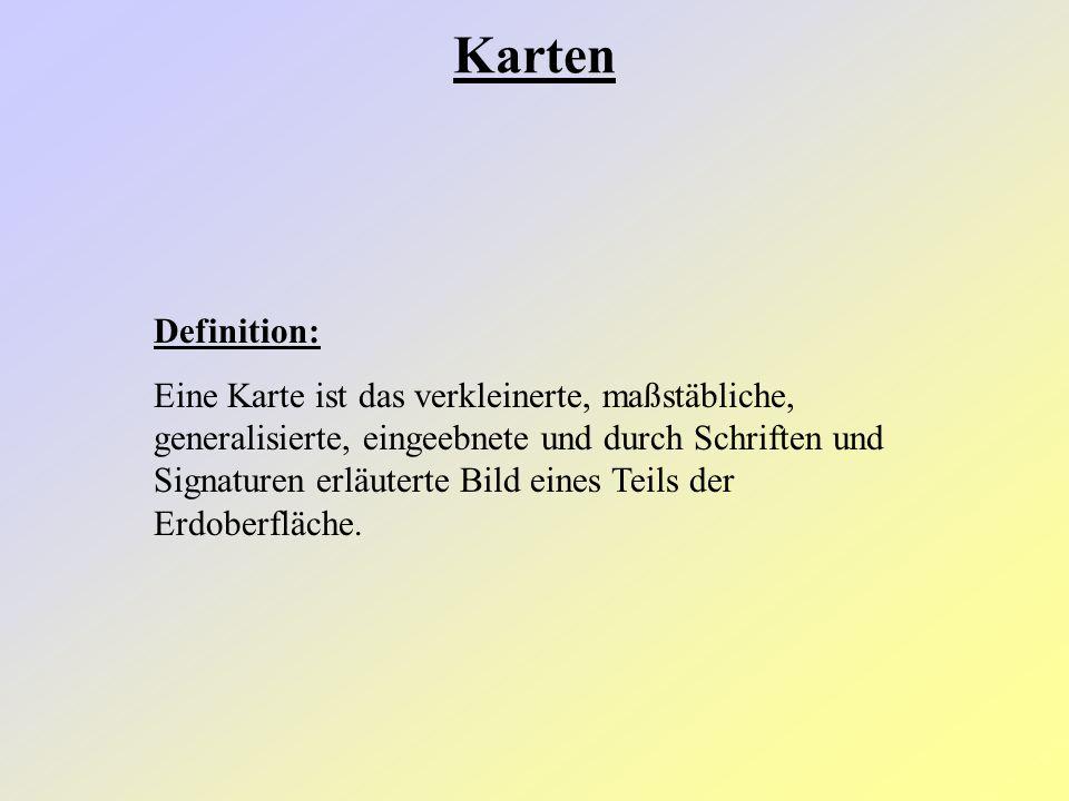 Definition: Eine Karte ist das verkleinerte, maßstäbliche, generalisierte, eingeebnete und durch Schriften und Signaturen erläuterte Bild eines Teils