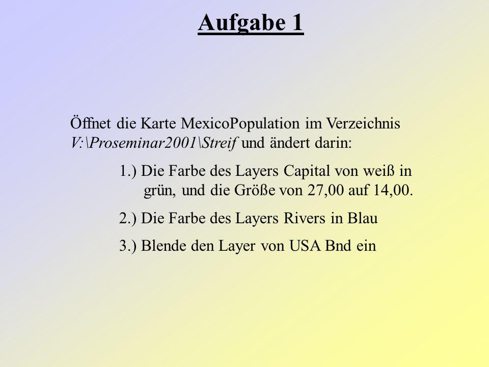 Aufgabe 1 Öffnet die Karte MexicoPopulation im Verzeichnis V:\Proseminar2001\Streif und ändert darin: 1.) Die Farbe des Layers Capital von weiß in grün, und die Größe von 27,00 auf 14,00.