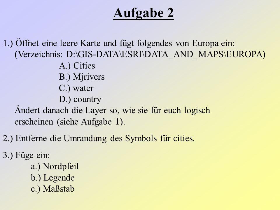 Aufgabe 2 1.) Öffnet eine leere Karte und fügt folgendes von Europa ein: (Verzeichnis: D:\GIS-DATA\ESRI\DATA_AND_MAPS\EUROPA) A.) Cities B.) Mjrivers C.) water D.) country Ändert danach die Layer so, wie sie für euch logisch erscheinen (siehe Aufgabe 1).