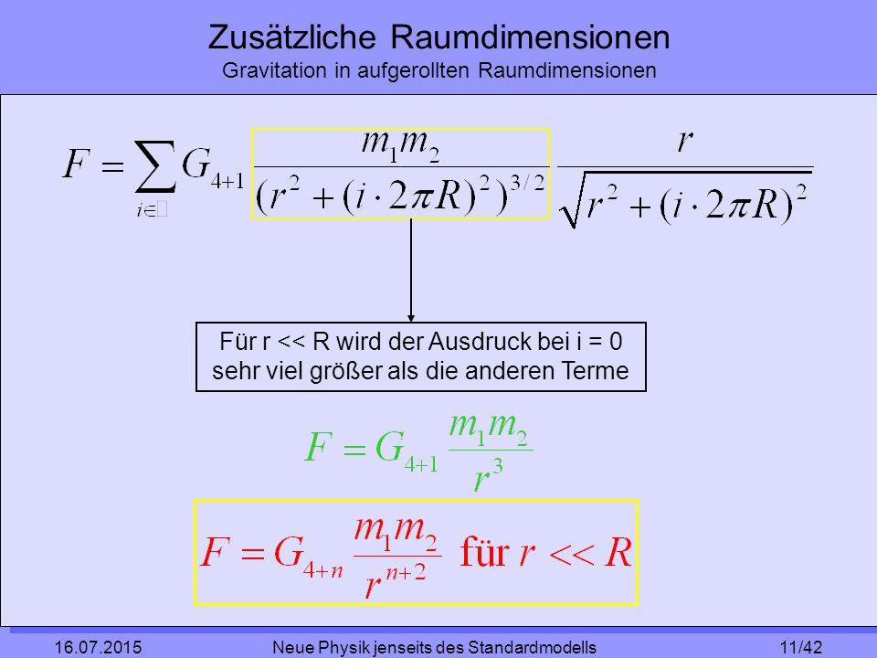 11/42 16.07.2015 Neue Physik jenseits des Standardmodells Zusätzliche Raumdimensionen Gravitation in aufgerollten Raumdimensionen Für r << R wird der Ausdruck bei i = 0 sehr viel größer als die anderen Terme