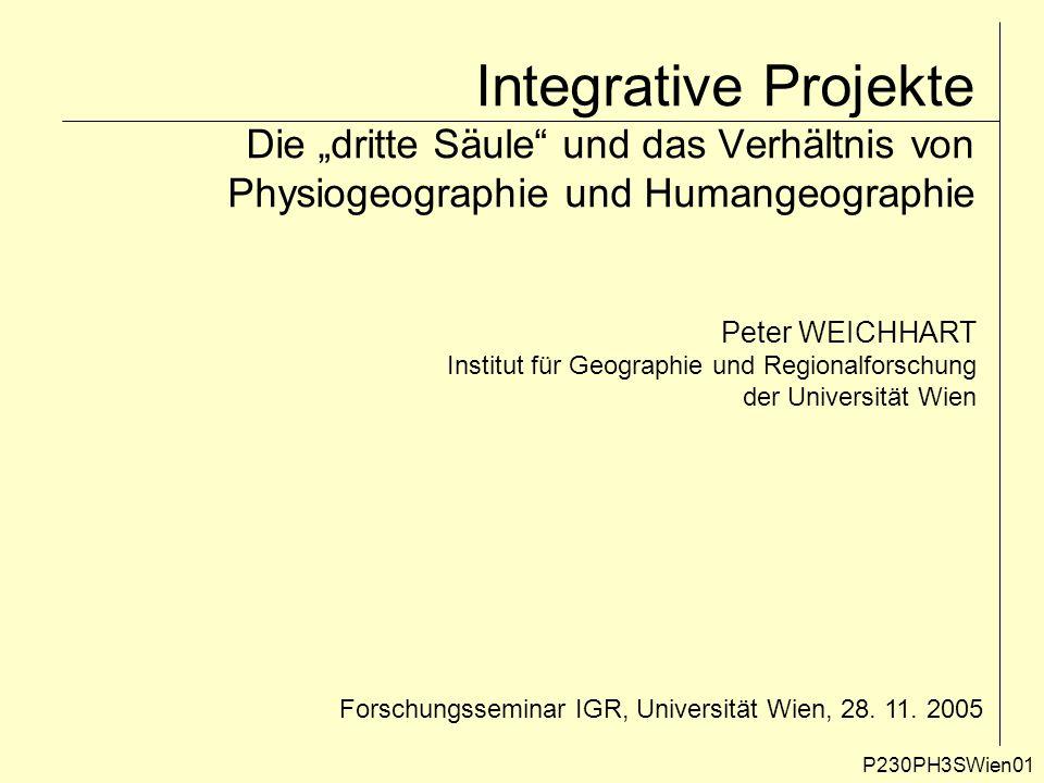 """Integrative Projekte Die """"dritte Säule"""" und das Verhältnis von Physiogeographie und Humangeographie Peter WEICHHART Institut für Geographie und Region"""