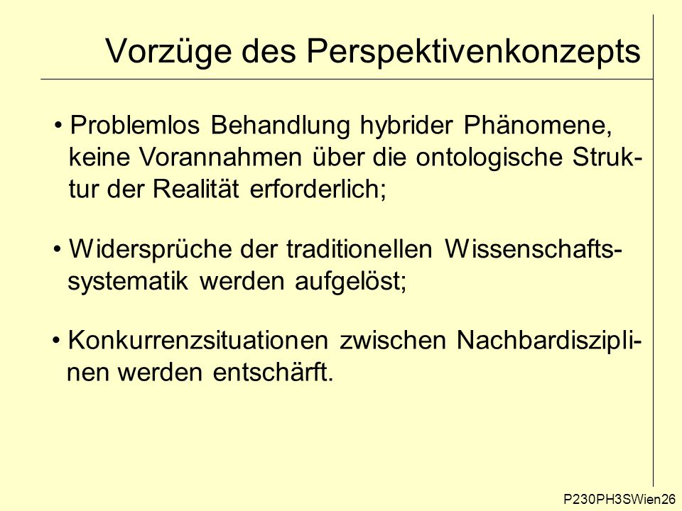 P230PH3SWien26 Vorzüge des Perspektivenkonzepts Problemlos Behandlung hybrider Phänomene, keine Vorannahmen über die ontologische Struk- tur der Realität erforderlich; Widersprüche der traditionellen Wissenschafts- systematik werden aufgelöst; Konkurrenzsituationen zwischen Nachbardiszipli- nen werden entschärft.