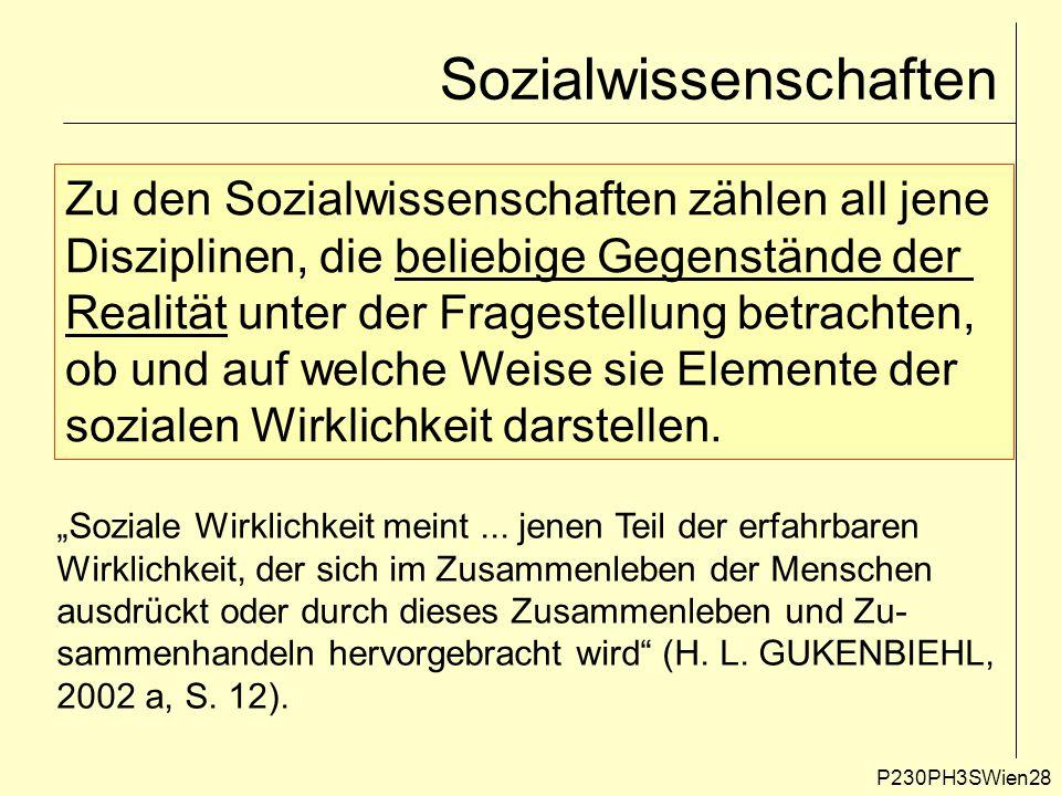 P230PH3SWien28 Sozialwissenschaften Zu den Sozialwissenschaften zählen all jene Disziplinen, die beliebige Gegenstände der Realität unter der Fragestellung betrachten, ob und auf welche Weise sie Elemente der sozialen Wirklichkeit darstellen.