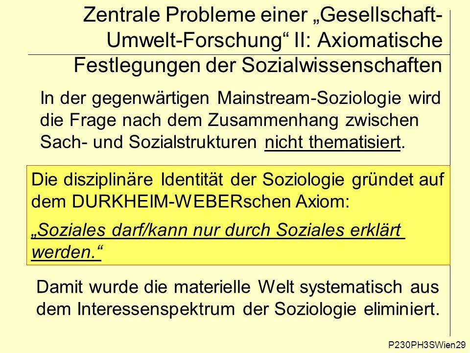 """P230PH3SWien29 Zentrale Probleme einer """"Gesellschaft- Umwelt-Forschung II: Axiomatische Festlegungen der Sozialwissenschaften In der gegenwärtigen Mainstream-Soziologie wird die Frage nach dem Zusammenhang zwischen Sach- und Sozialstrukturen nicht thematisiert."""