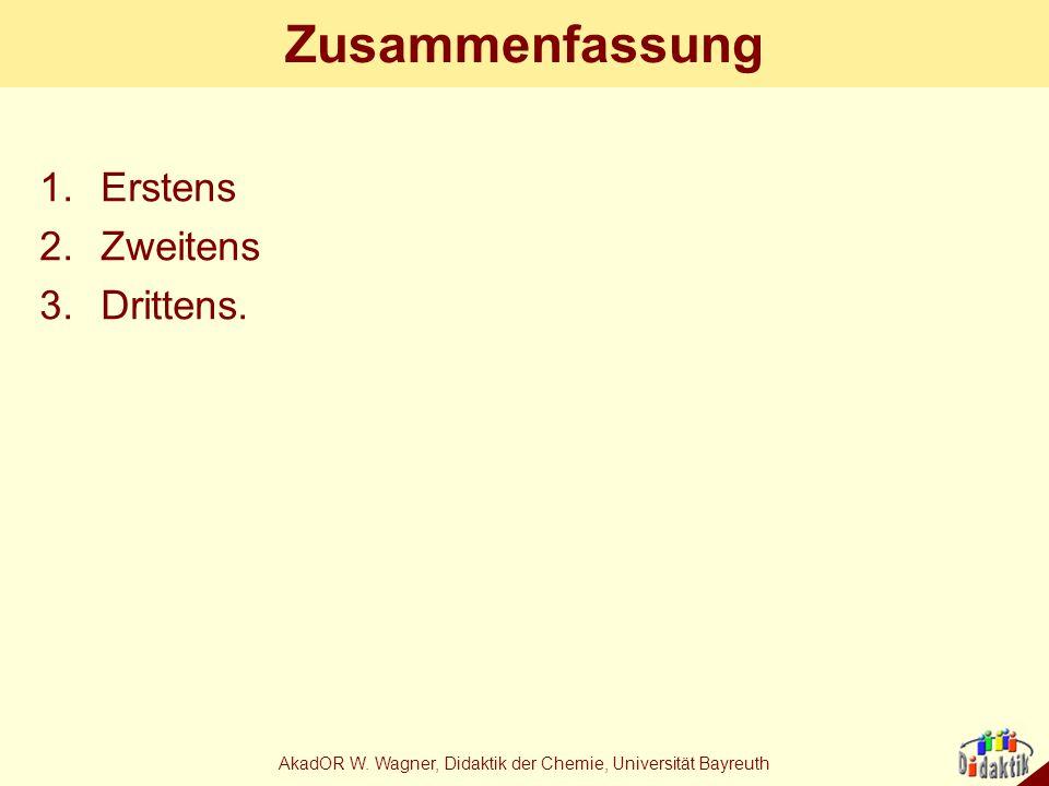 AkadOR W. Wagner, Didaktik der Chemie, Universität Bayreuth Zusammenfassung 1.Erstens 2.Zweitens 3.Drittens.