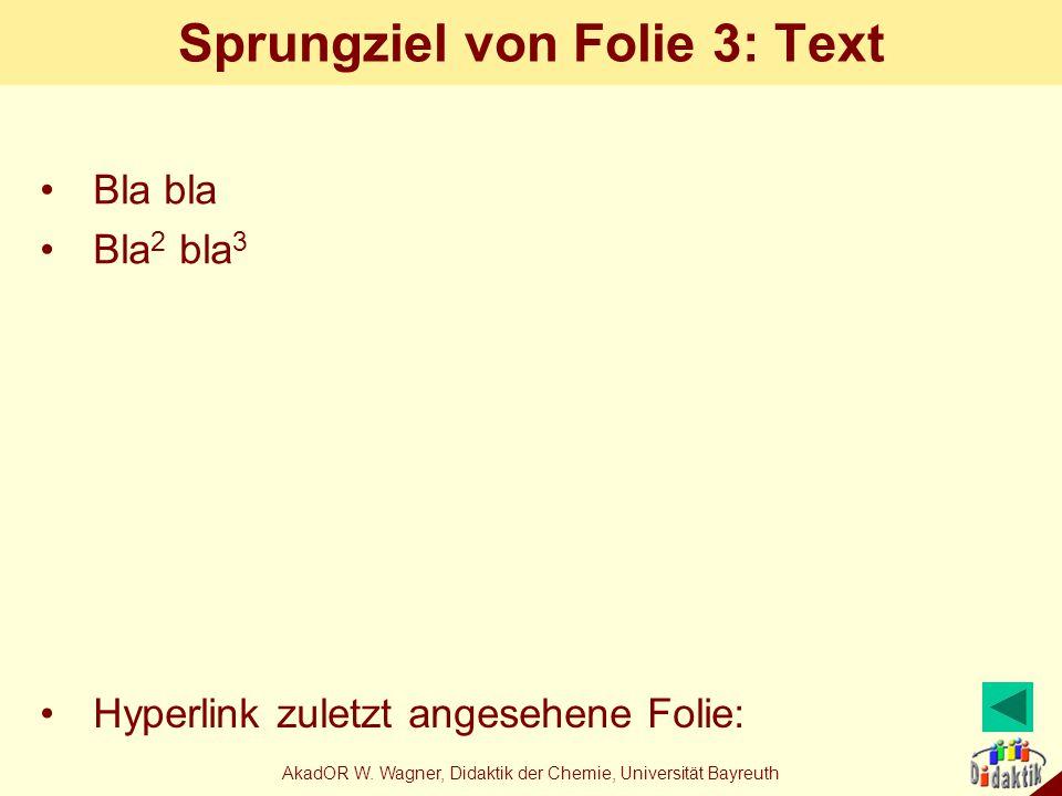 AkadOR W. Wagner, Didaktik der Chemie, Universität Bayreuth Sprungziel von Folie 3: Text Bla bla Bla 2 bla 3 Hyperlink zuletzt angesehene Folie:
