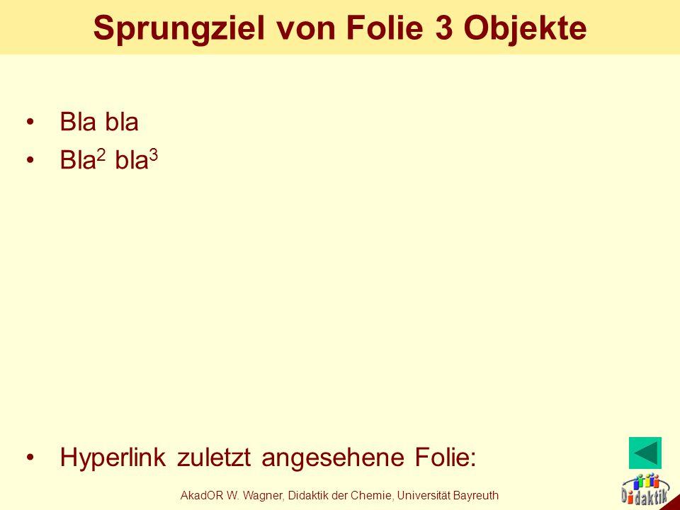 AkadOR W. Wagner, Didaktik der Chemie, Universität Bayreuth Sprungziel von Folie 3 Objekte Bla bla Bla 2 bla 3 Hyperlink zuletzt angesehene Folie: