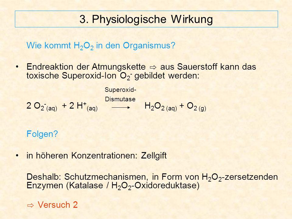 3. Physiologische Wirkung Wie kommt H 2 O 2 in den Organismus? Endreaktion der Atmungskette ⇨ aus Sauerstoff kann das toxische Superoxid-Ion O 2 - geb