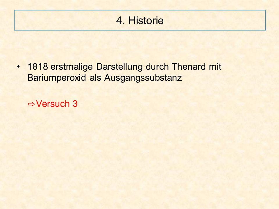 4. Historie 1818 erstmalige Darstellung durch Thenard mit Bariumperoxid als Ausgangssubstanz ⇨ Versuch 3