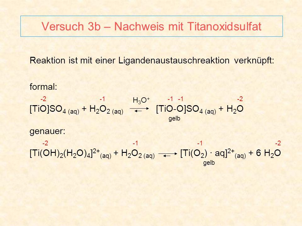 Versuch 3b – Nachweis mit Titanoxidsulfat Reaktion ist mit einer Ligandenaustauschreaktion verknüpft: formal: -2 -1 -1 -1 -2 [TiO]SO 4 (aq) + H 2 O 2