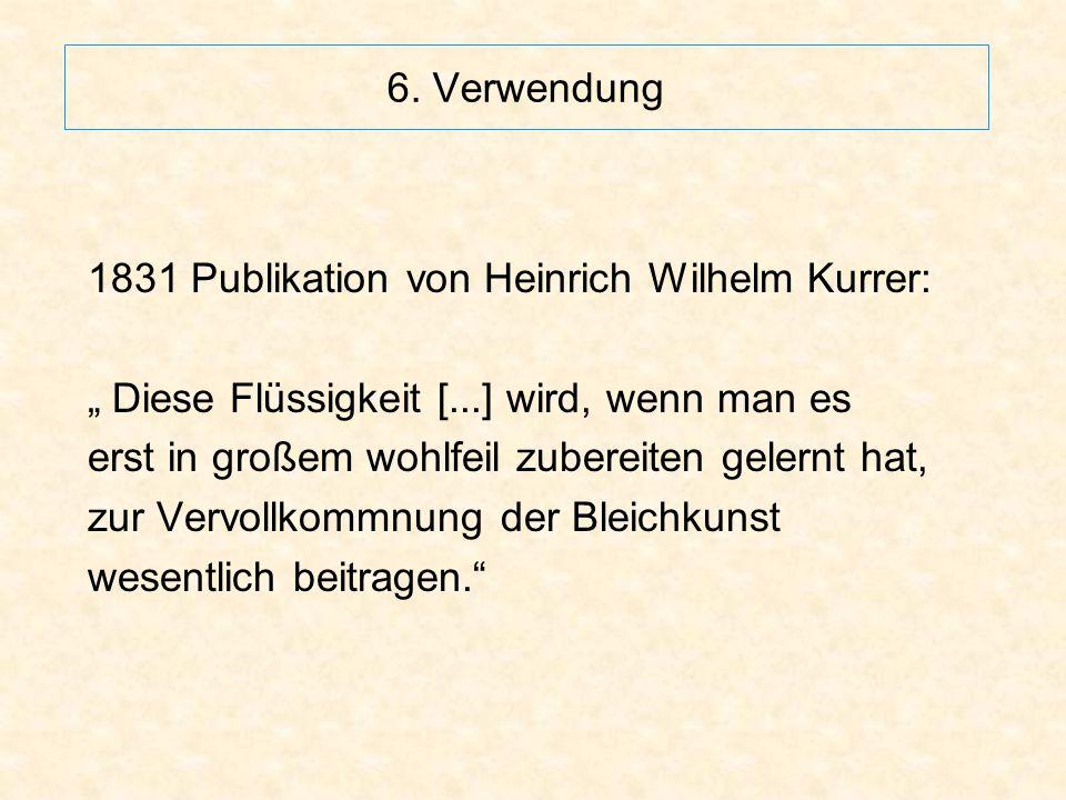 """6. Verwendung 1831 Publikation von Heinrich Wilhelm Kurrer: """" Diese Flüssigkeit [...] wird, wenn man es erst in großem wohlfeil zubereiten gelernt hat"""