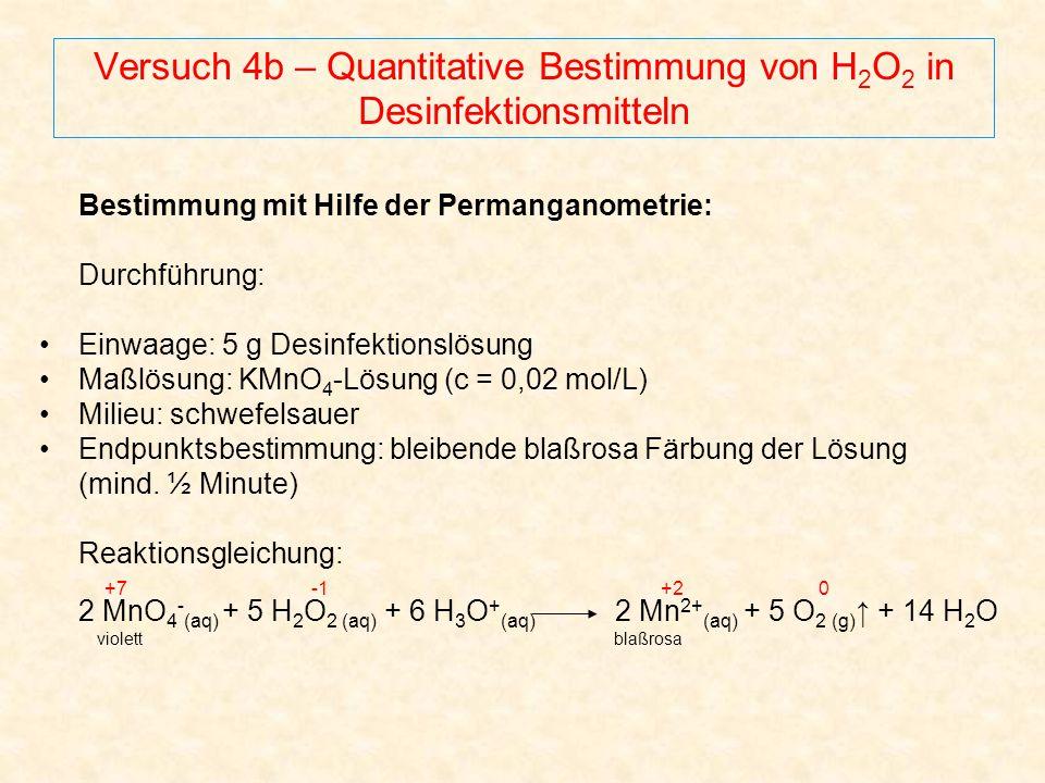 Versuch 4b – Quantitative Bestimmung von H 2 O 2 in Desinfektionsmitteln Bestimmung mit Hilfe der Permanganometrie: Durchführung: Einwaage: 5 g Desinf