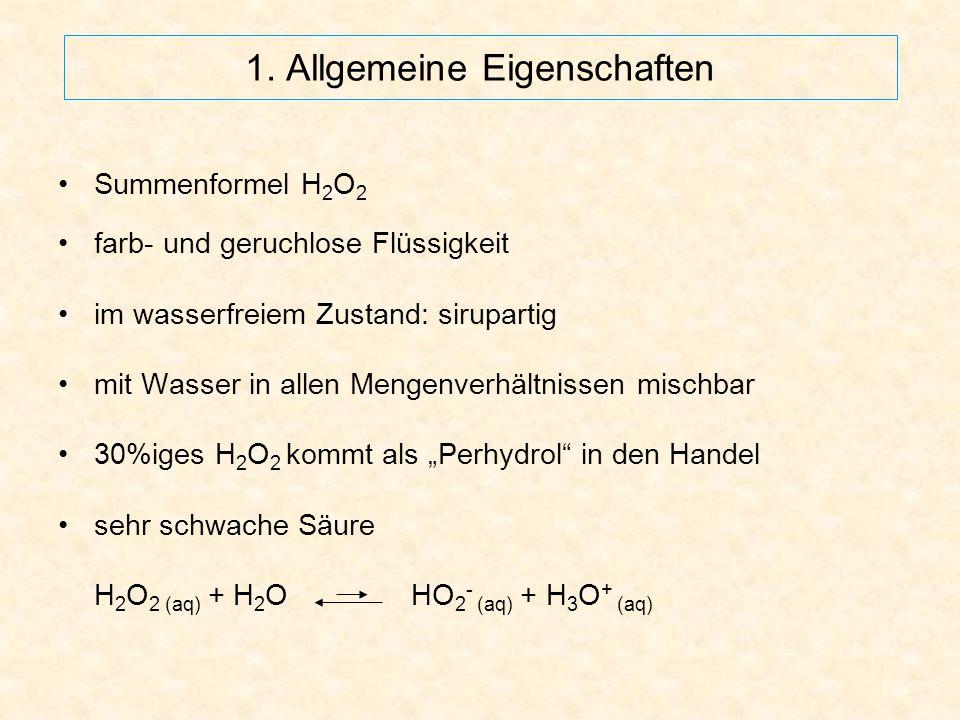 1. Allgemeine Eigenschaften Summenformel H 2 O 2 farb- und geruchlose Flüssigkeit im wasserfreiem Zustand: sirupartig mit Wasser in allen Mengenverhäl