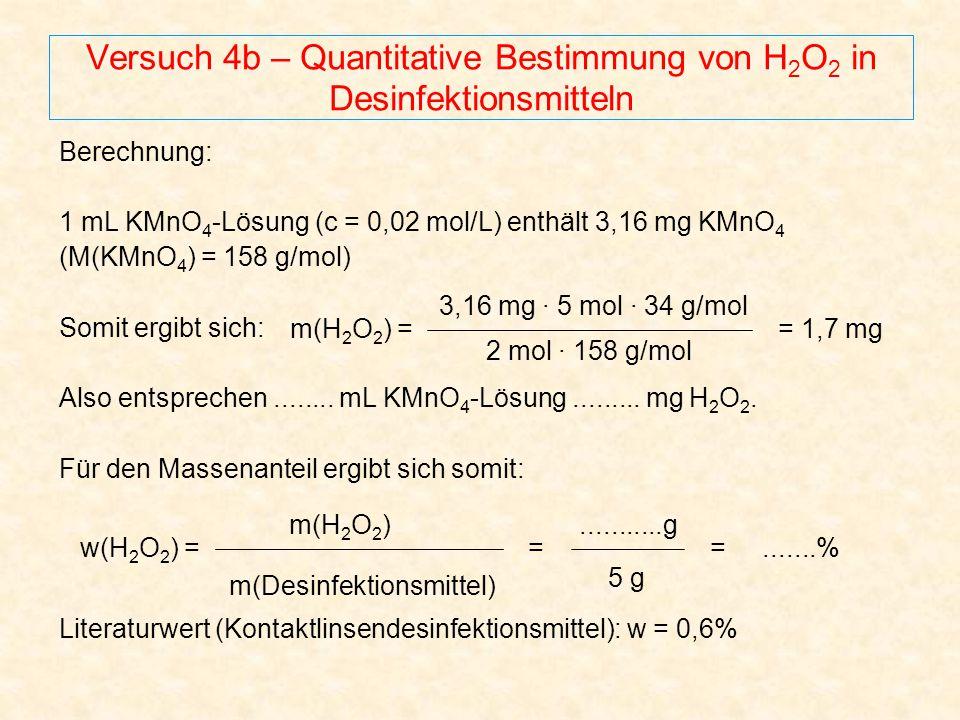 Versuch 4b – Quantitative Bestimmung von H 2 O 2 in Desinfektionsmitteln Berechnung: 1 mL KMnO 4 -Lösung (c = 0,02 mol/L) enthält 3,16 mg KMnO 4 (M(KM
