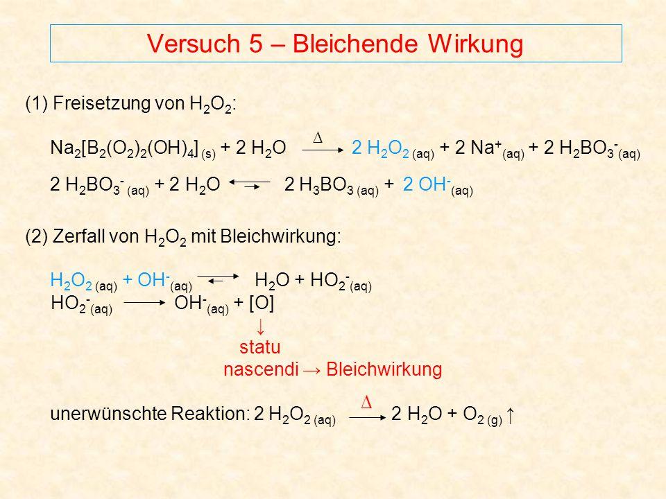 Versuch 5 – Bleichende Wirkung (1) Freisetzung von H 2 O 2 : Na 2 [B 2 (O 2 ) 2 (OH) 4 ] (s) + 2 H 2 O 2 H 2 O 2 (aq) + 2 Na + (aq) + 2 H 2 BO 3 - (aq