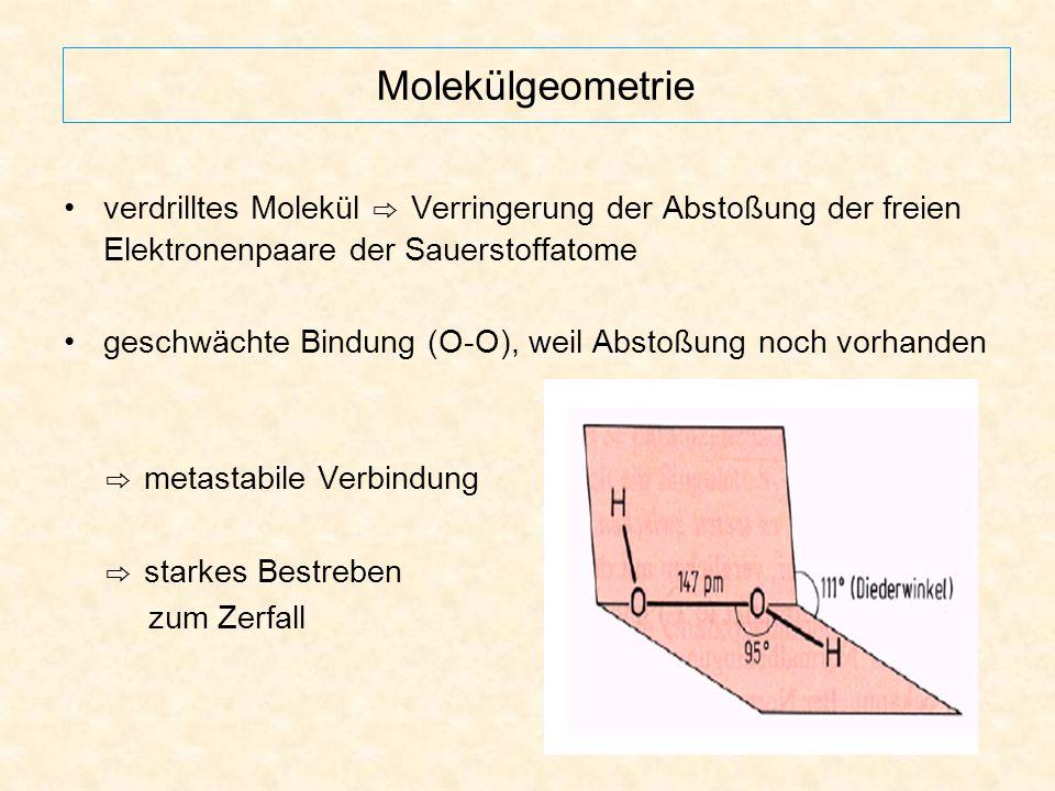 Allgemeine Eigenschaften hohes Zerfallsbestreben unter großer Wärmeentwicklung: -1 -2 0 2 H 2 O 2 (aq) → 2 H 2 O + O 2 (g) ↑∆H° = - 98 kJ/mol Zerfall wird initiiert durch Bildung von OH-Radikalen: HOOH → 2 HO ∙ ∆H° = 211 kJ/mol HO ∙ + H 2 O 2 → H 2 O + HO 2 ∙ HO 2 ∙ + H 2 O 2 → H 2 O + O 2 + HO ∙ jedoch sehr langsam bei Zimmertemperatur