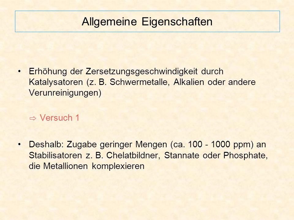 Allgemeine Eigenschaften Erhöhung der Zersetzungsgeschwindigkeit durch Katalysatoren (z. B. Schwermetalle, Alkalien oder andere Verunreinigungen) ⇨ Ve