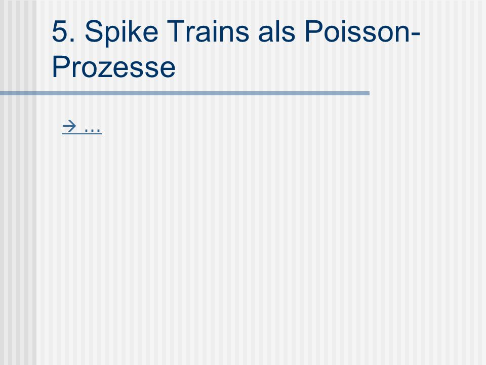 5. Spike Trains als Poisson- Prozesse ...