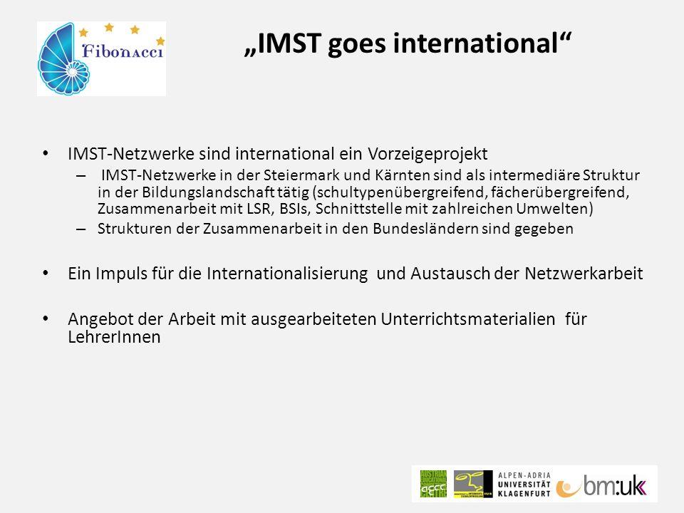 """""""IMST goes international IMST-Netzwerke sind international ein Vorzeigeprojekt – IMST-Netzwerke in der Steiermark und Kärnten sind als intermediäre Struktur in der Bildungslandschaft tätig (schultypenübergreifend, fächerübergreifend, Zusammenarbeit mit LSR, BSIs, Schnittstelle mit zahlreichen Umwelten) – Strukturen der Zusammenarbeit in den Bundesländern sind gegeben Ein Impuls für die Internationalisierung und Austausch der Netzwerkarbeit Angebot der Arbeit mit ausgearbeiteten Unterrichtsmaterialien für LehrerInnen"""