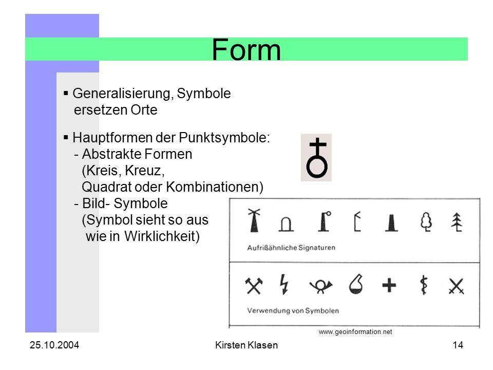 25.10.2004Kirsten Klasen14 Form  Generalisierung, Symbole ersetzen Orte  Hauptformen der Punktsymbole: - Abstrakte Formen (Kreis, Kreuz, Quadrat oder Kombinationen) - Bild- Symbole (Symbol sieht so aus wie in Wirklichkeit) www.geoinformation.net