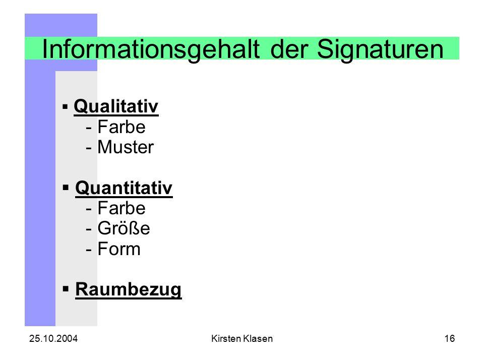 25.10.2004Kirsten Klasen16 Informationsgehalt der Signaturen  Qualitativ - Farbe - Muster  Quantitativ - Farbe - Größe - Form  Raumbezug