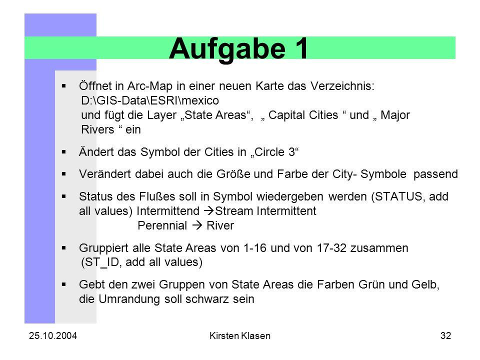 """25.10.2004Kirsten Klasen32 Aufgabe 1  Öffnet in Arc-Map in einer neuen Karte das Verzeichnis: D:\GIS-Data\ESRI\mexico und fügt die Layer """"State Areas , """" Capital Cities und """" Major Rivers ein  Ändert das Symbol der Cities in """"Circle 3  Verändert dabei auch die Größe und Farbe der City- Symbole passend  Status des Flußes soll in Symbol wiedergeben werden (STATUS, add all values) Intermittend  Stream Intermittent Perennial  River  Gruppiert alle State Areas von 1-16 und von 17-32 zusammen (ST_ID, add all values)  Gebt den zwei Gruppen von State Areas die Farben Grün und Gelb, die Umrandung soll schwarz sein"""