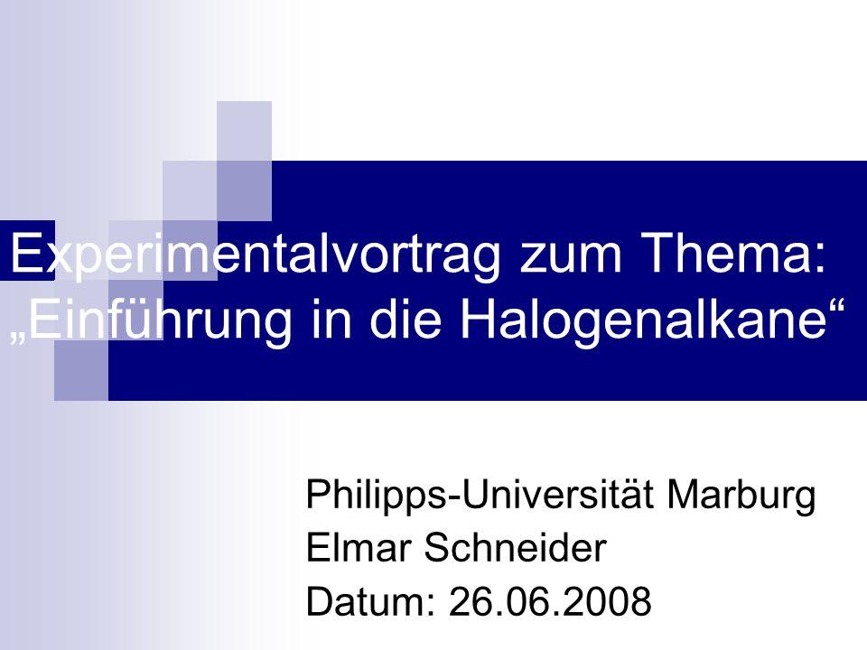 """Experimentalvortrag zum Thema: """"Einführung in die Halogenalkane Philipps-Universität Marburg Elmar Schneider Datum: 26.06.2008"""