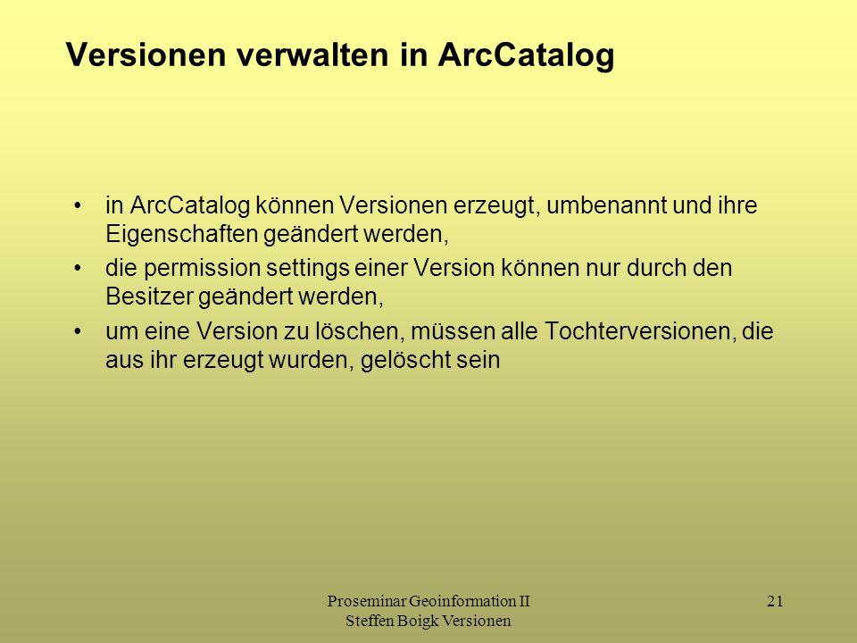 Proseminar Geoinformation II Steffen Boigk Versionen 21 Versionen verwalten in ArcCatalog in ArcCatalog können Versionen erzeugt, umbenannt und ihre Eigenschaften geändert werden, die permission settings einer Version können nur durch den Besitzer geändert werden, um eine Version zu löschen, müssen alle Tochterversionen, die aus ihr erzeugt wurden, gelöscht sein