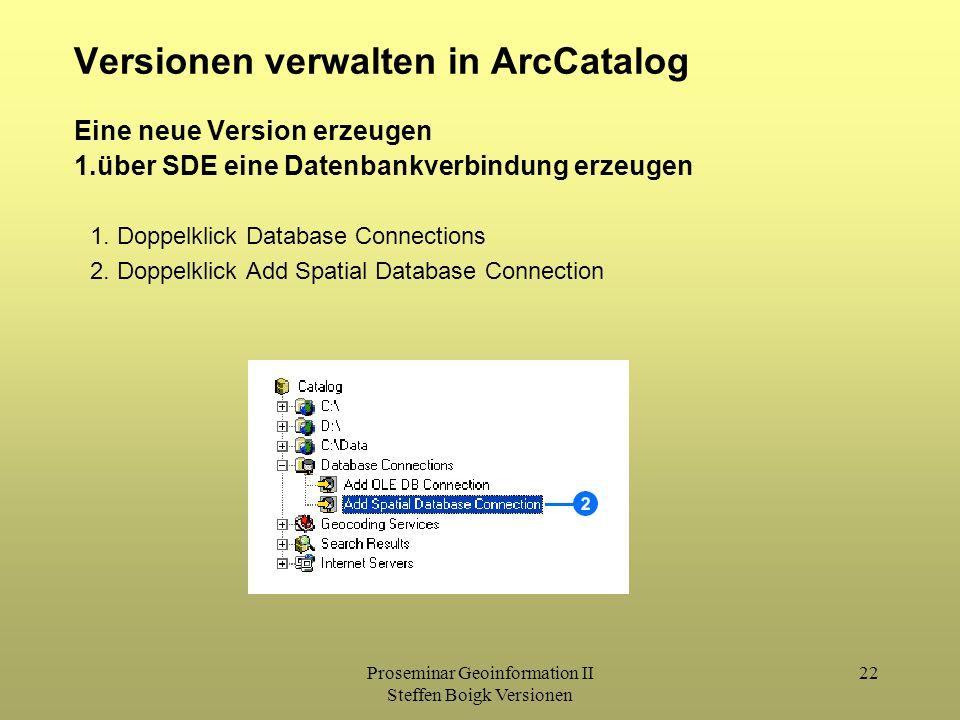 Proseminar Geoinformation II Steffen Boigk Versionen 22 Versionen verwalten in ArcCatalog Eine neue Version erzeugen 1.über SDE eine Datenbankverbindung erzeugen 1.