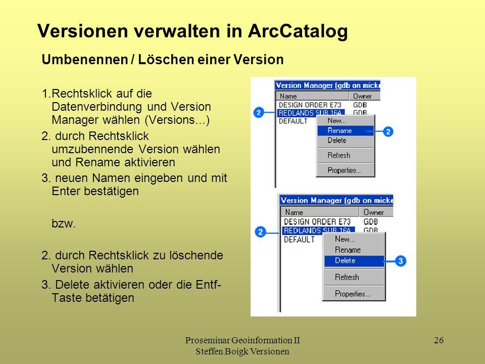 Proseminar Geoinformation II Steffen Boigk Versionen 26 Versionen verwalten in ArcCatalog 1.Rechtsklick auf die Datenverbindung und Version Manager wählen (Versions...) 2.