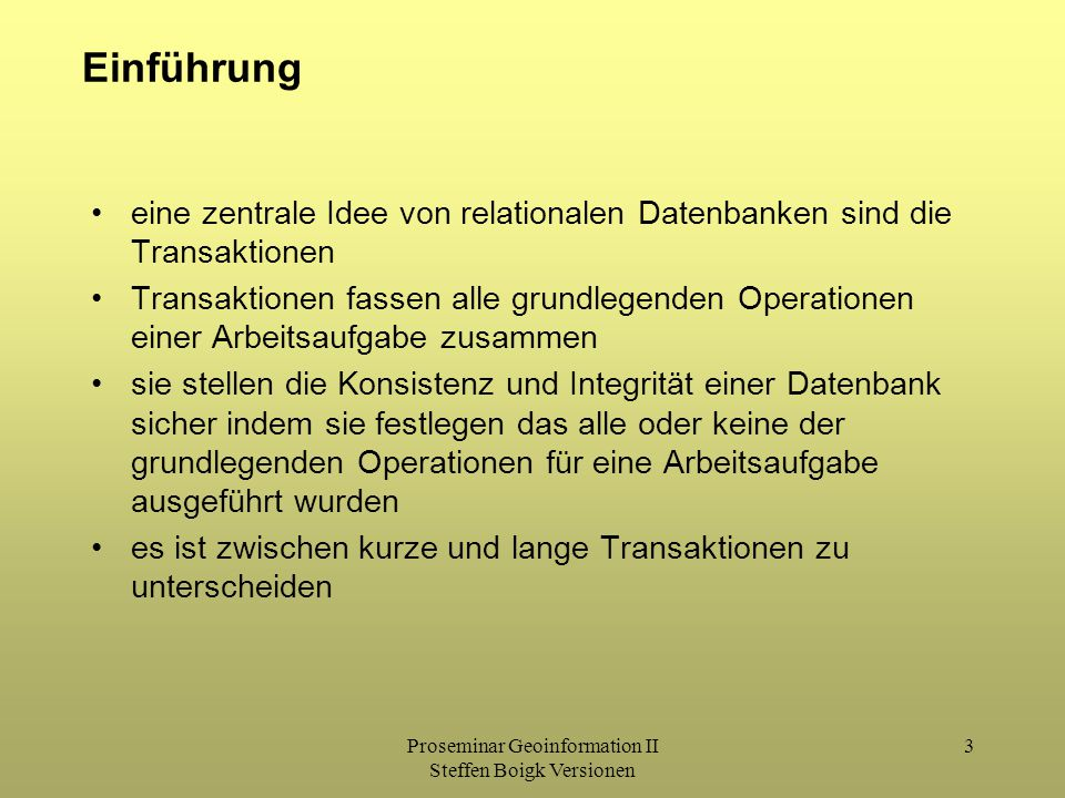 Proseminar Geoinformation II Steffen Boigk Versionen 3 Einführung eine zentrale Idee von relationalen Datenbanken sind die Transaktionen Transaktionen