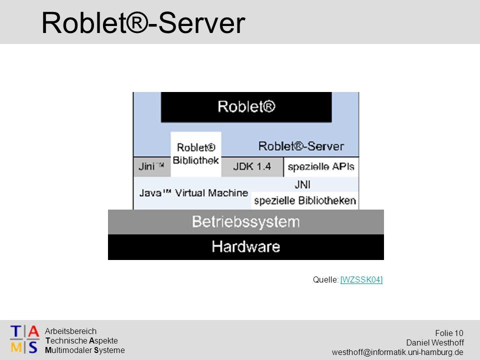 Arbeitsbereich Technische Aspekte Multimodaler Systeme Folie 10 Daniel Westhoff westhoff@informatik.uni-hamburg.de Roblet®-Server Quelle: [WZSSK04][WZ