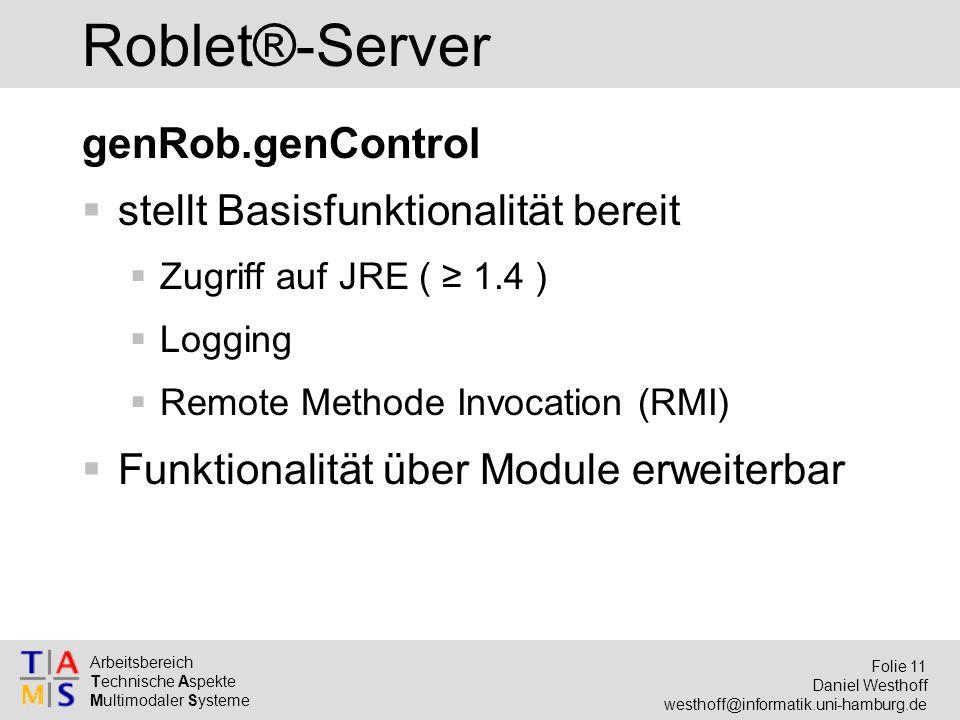Arbeitsbereich Technische Aspekte Multimodaler Systeme Folie 11 Daniel Westhoff westhoff@informatik.uni-hamburg.de Roblet®-Server genRob.genControl  stellt Basisfunktionalität bereit  Zugriff auf JRE ( ≥ 1.4 )  Logging  Remote Methode Invocation (RMI)  Funktionalität über Module erweiterbar