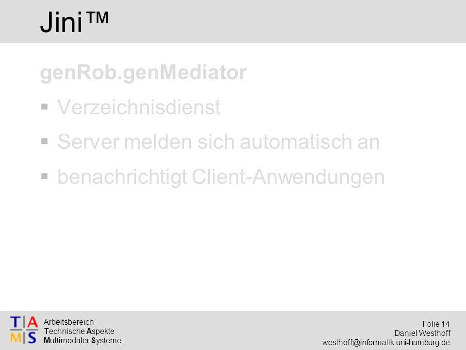 Arbeitsbereich Technische Aspekte Multimodaler Systeme Folie 14 Daniel Westhoff westhoff@informatik.uni-hamburg.de Jini™ genRob.genMediator  Verzeichnisdienst  Server melden sich automatisch an  benachrichtigt Client-Anwendungen