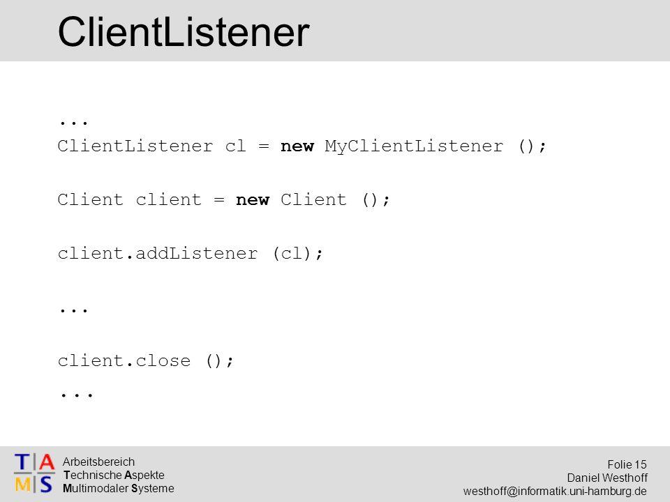 Arbeitsbereich Technische Aspekte Multimodaler Systeme Folie 15 Daniel Westhoff westhoff@informatik.uni-hamburg.de ClientListener... ClientListener cl