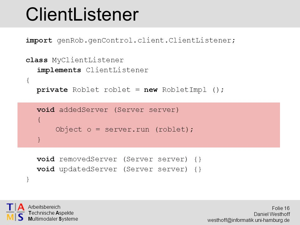Arbeitsbereich Technische Aspekte Multimodaler Systeme Folie 16 Daniel Westhoff ClientListener import genRob.genControl.client.ClientListener; class MyClientListener implements ClientListener { private Roblet roblet = new RobletImpl (); void addedServer (Server server) { Object o = server.run (roblet); } void removedServer (Server server) {} void updatedServer (Server server) {} }