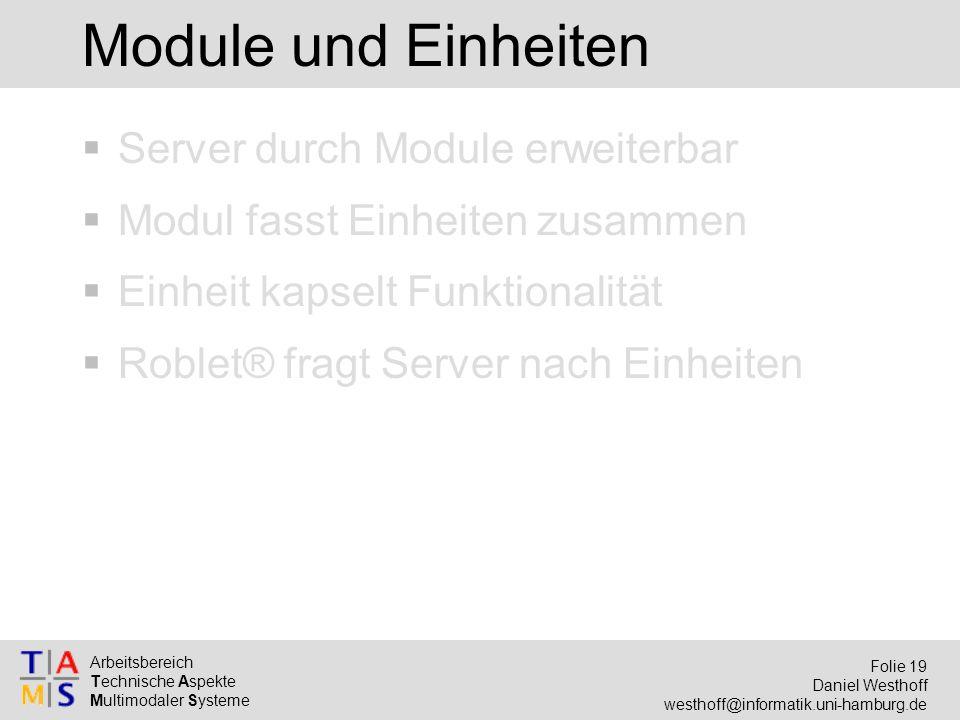 Arbeitsbereich Technische Aspekte Multimodaler Systeme Folie 19 Daniel Westhoff westhoff@informatik.uni-hamburg.de Module und Einheiten  Server durch Module erweiterbar  Modul fasst Einheiten zusammen  Einheit kapselt Funktionalität  Roblet® fragt Server nach Einheiten