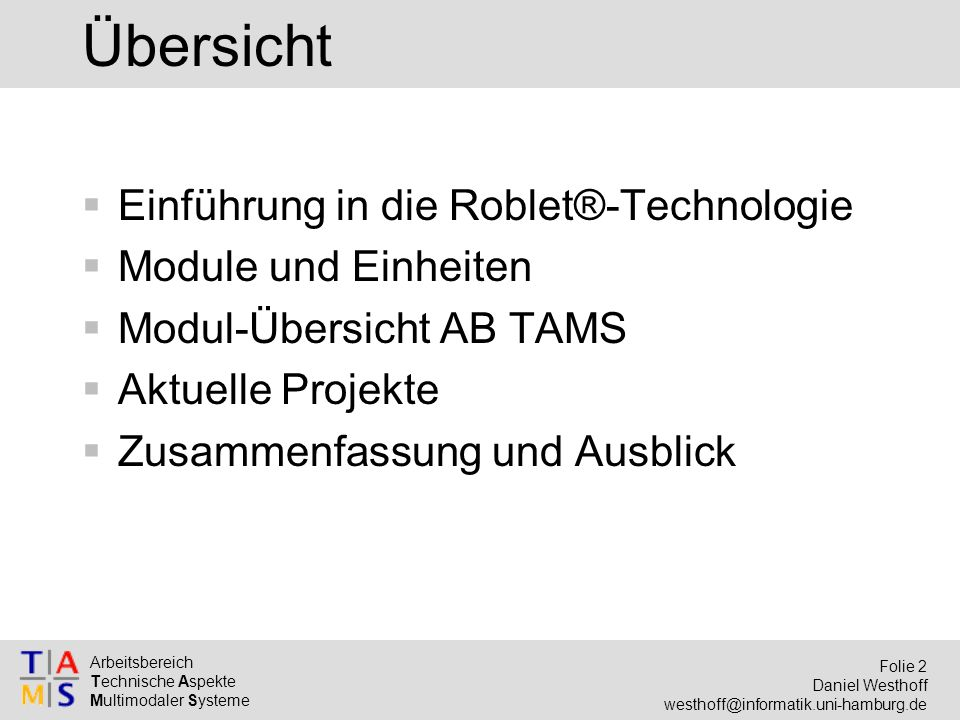 Arbeitsbereich Technische Aspekte Multimodaler Systeme Folie 13 Daniel Westhoff westhoff@informatik.uni-hamburg.de Interface Roblet package genRob.roblet; public abstract interface Roblet { // Methods Object execute (Robot robot) throws Exception; }