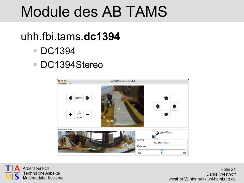 Arbeitsbereich Technische Aspekte Multimodaler Systeme Folie 24 Daniel Westhoff westhoff@informatik.uni-hamburg.de Module des AB TAMS uhh.fbi.tams.dc1394  DC1394  DC1394Stereo