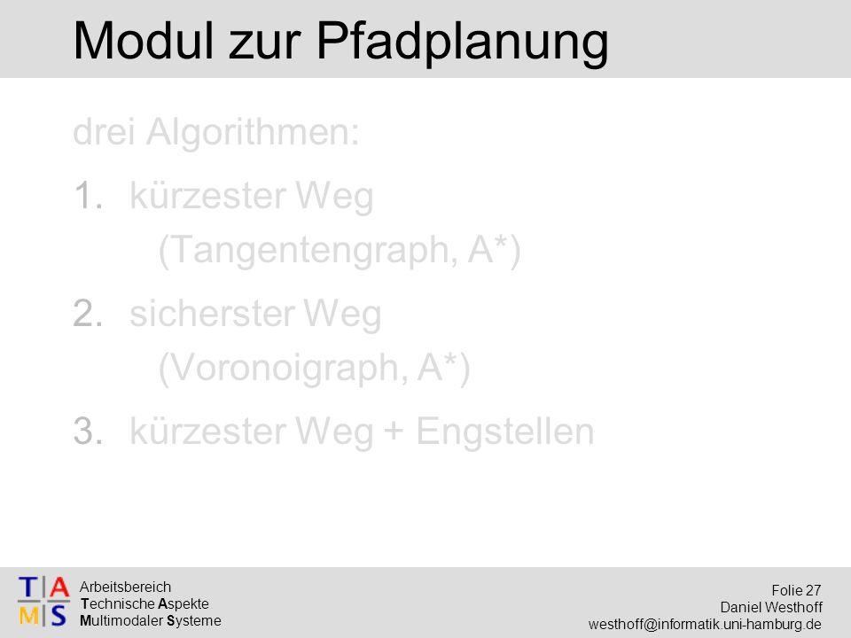 Arbeitsbereich Technische Aspekte Multimodaler Systeme Folie 27 Daniel Westhoff westhoff@informatik.uni-hamburg.de Modul zur Pfadplanung drei Algorithmen: 1.kürzester Weg (Tangentengraph, A*) 2.sicherster Weg (Voronoigraph, A*) 3.kürzester Weg + Engstellen