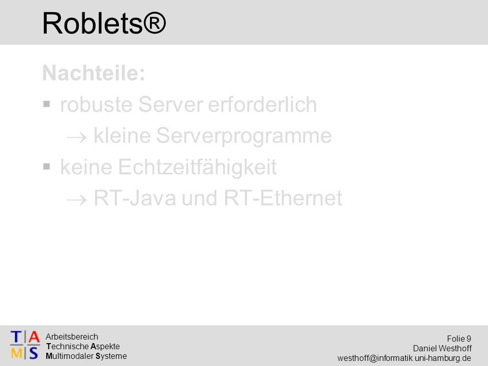 Arbeitsbereich Technische Aspekte Multimodaler Systeme Folie 9 Daniel Westhoff westhoff@informatik.uni-hamburg.de Roblets® Nachteile:  robuste Server erforderlich  kleine Serverprogramme  keine Echtzeitfähigkeit  RT-Java und RT-Ethernet