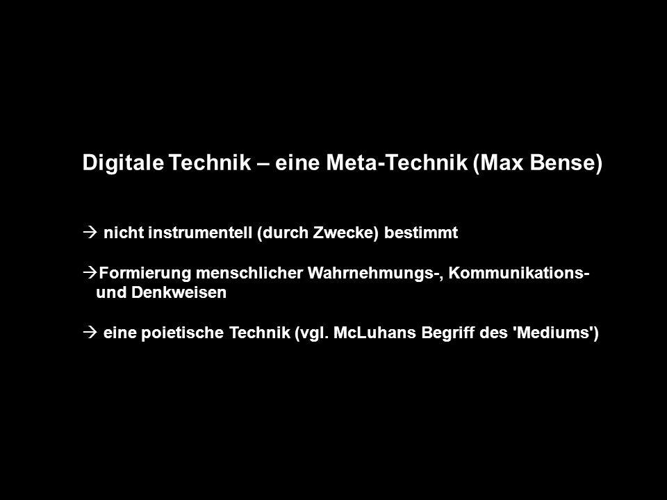 Digitale Technik – eine Meta-Technik (Max Bense)  nicht instrumentell (durch Zwecke) bestimmt  Formierung menschlicher Wahrnehmungs-, Kommunikation