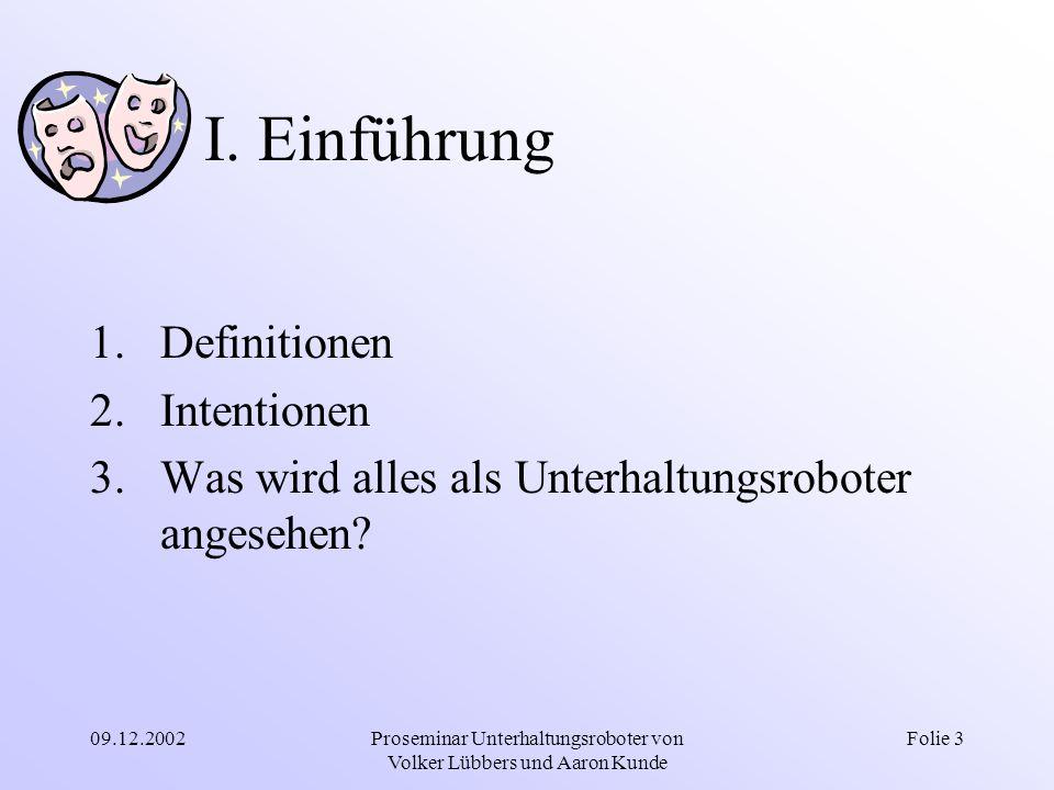 09.12.2002Proseminar Unterhaltungsroboter von Volker Lübbers und Aaron Kunde Folie 3 I. Einführung 1.Definitionen 2.Intentionen 3.Was wird alles als U