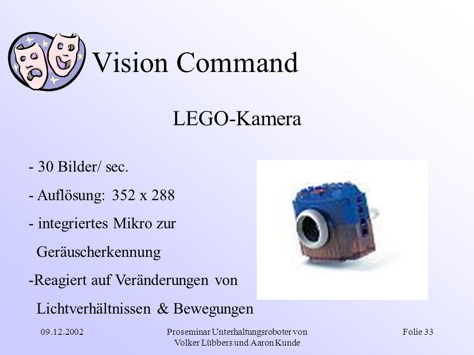 09.12.2002Proseminar Unterhaltungsroboter von Volker Lübbers und Aaron Kunde Folie 33 Vision Command LEGO-Kamera - 30 Bilder/ sec. - Auflösung: 352 x